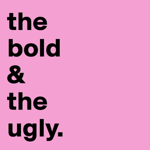 the  bold  &  the  ugly.