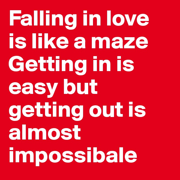 Falling in love is like a maze Getting in is easy but getting out is almost impossibale