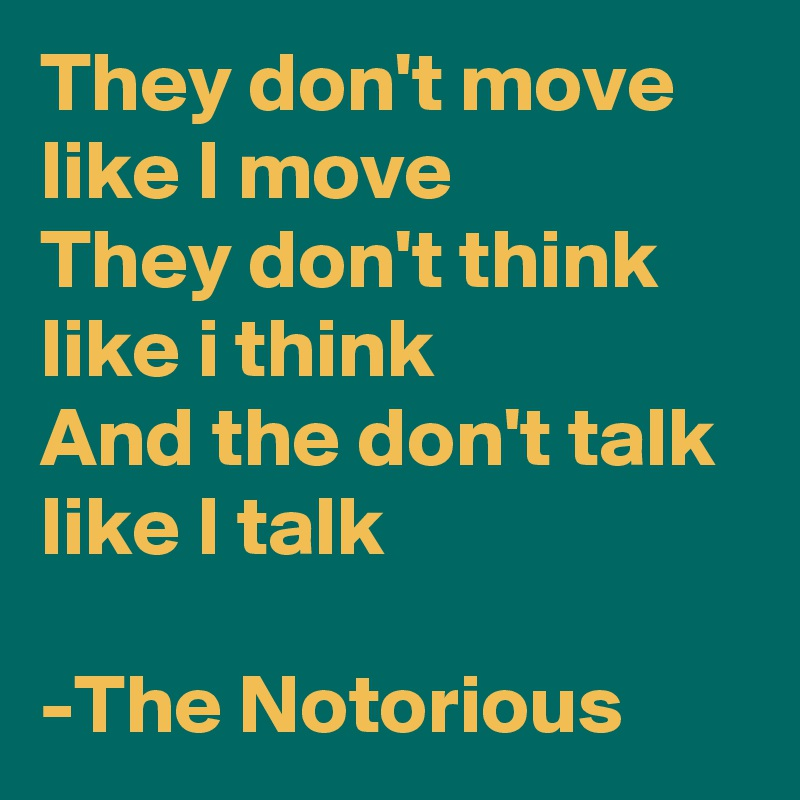 They don't move like I move They don't think like i think And the don't talk like I talk  -The Notorious