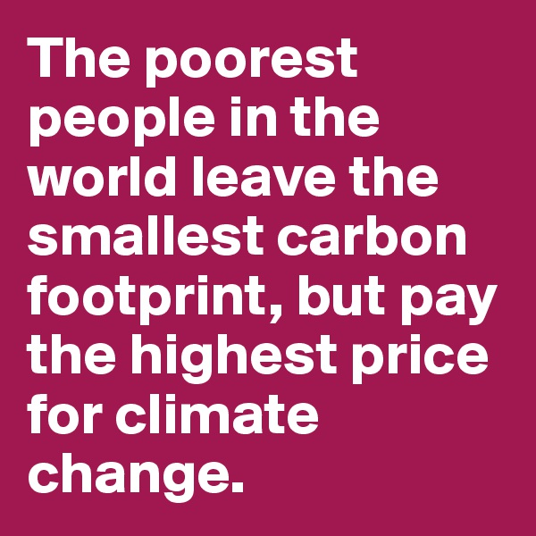 The poorest people in the world leave the smallest carbon footprint, but pay the highest price for climate change.