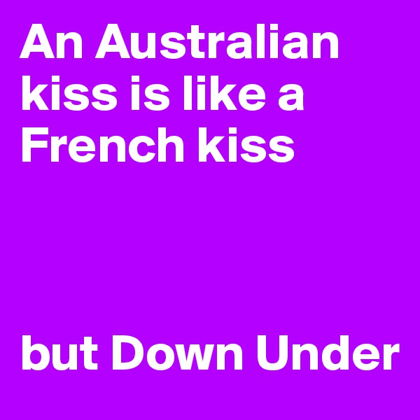 An Australian kiss is like a French kiss     but Down Under