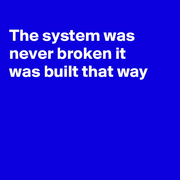 The system was never broken it was built that way