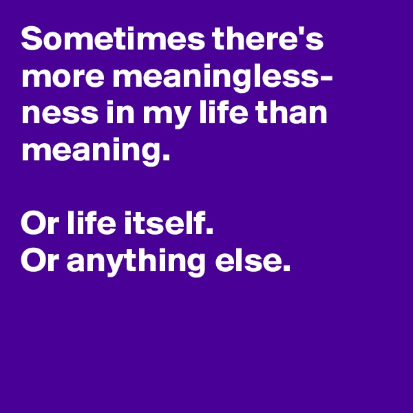 Sometimes there's more meaningless- ness in my life than meaning.   Or life itself. Or anything else.