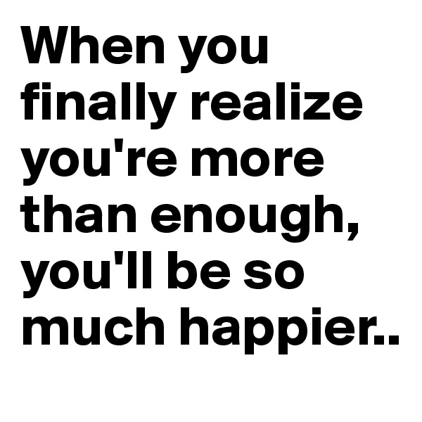 When you finally realize you're more than enough, you'll be so much happier..