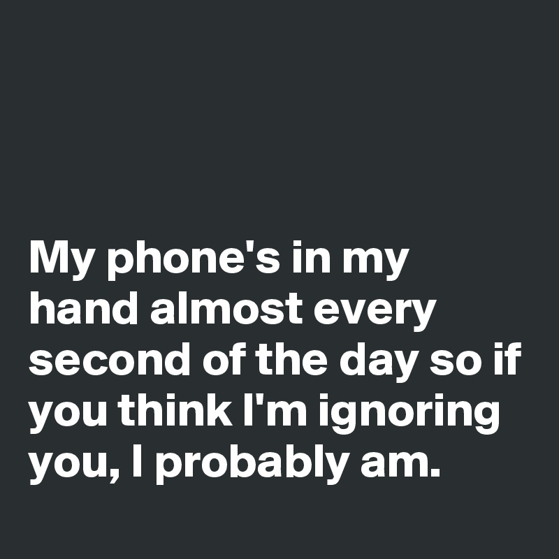 My phone's in my hand almost every second of the day so if you think I'm ignoring you, I probably am.