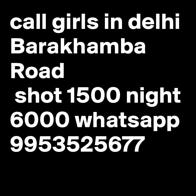 call girls in delhi Barakhamba Road  shot 1500 night 6000 whatsapp 9953525677