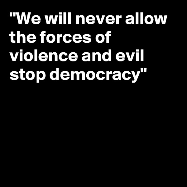 """We will never allow the forces of violence and evil stop democracy"""