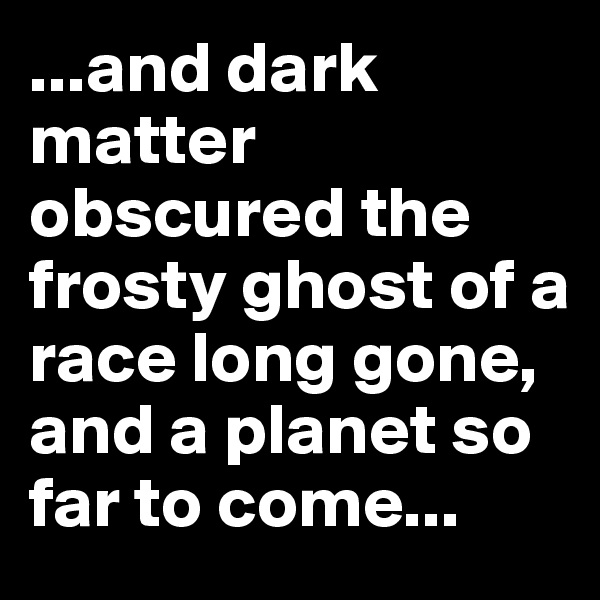 ...and dark matter obscured the frosty ghost of a race long gone, and a planet so far to come...