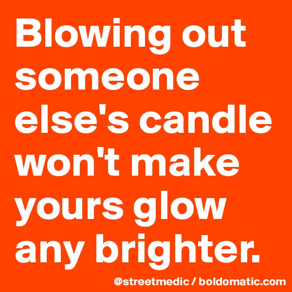 Blowing out someone else's candle won't make yours glow any brighter.