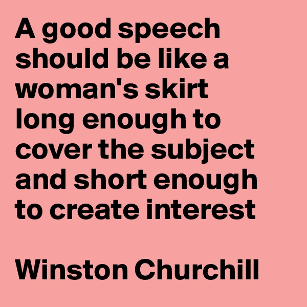 A good speech should be like a woman's skirt  long enough to cover the subject and short enough to create interest  Winston Churchill