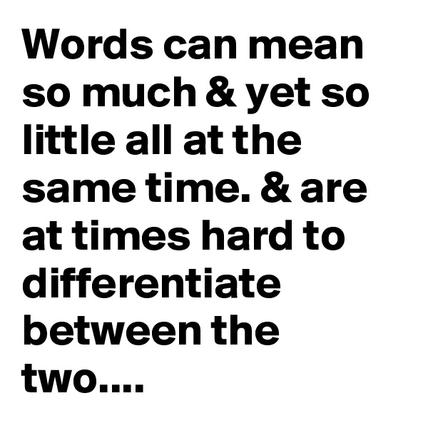 Words can mean so much & yet so little all at the same time. & are at times hard to differentiate between the two....