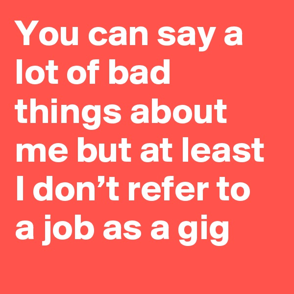 You can say a lot of bad things about me but at least I don't refer to a job as a gig