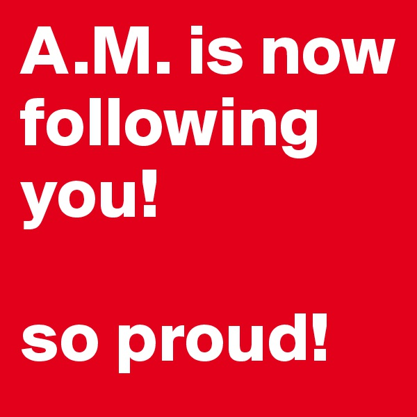 A.M. is now following you!  so proud!