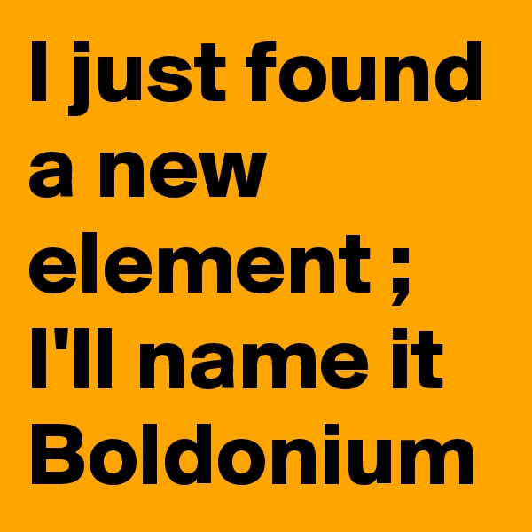 I just found a new element ;  I'll name it Boldonium