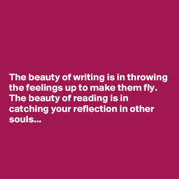 The beauty of writing is in throwing the feelings up to make them fly.  The beauty of reading is in catching your reflection in other souls...