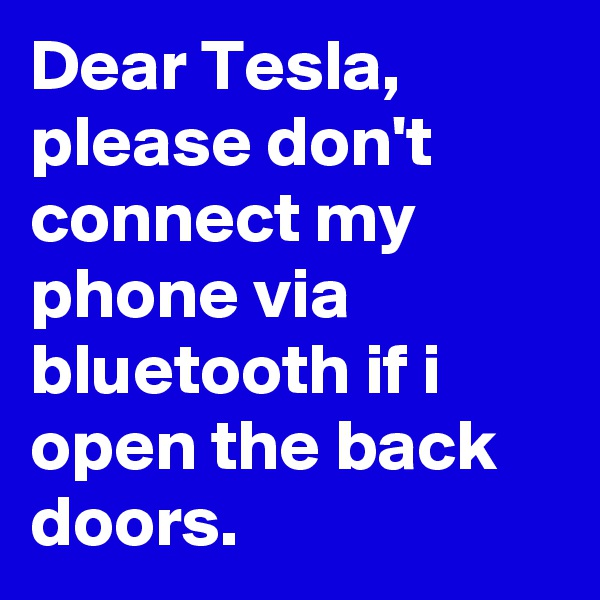 Dear Tesla, please don't connect my phone via bluetooth if i open the back doors.