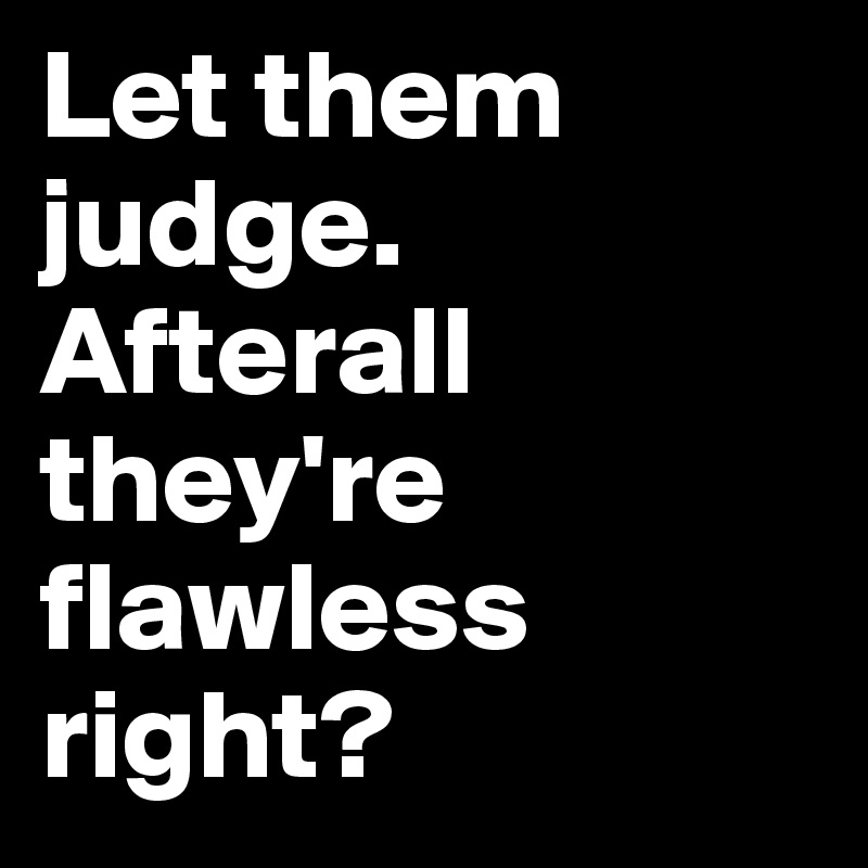 Let them judge. Afterall they're flawless right?