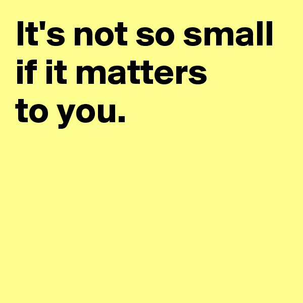 It's not so small if it matters  to you.