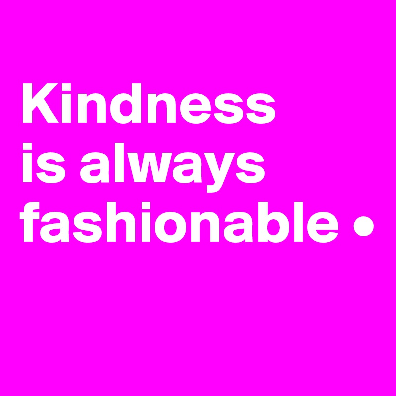 Kindness is always fashionable •