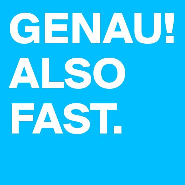 GENAU!  ALSO FAST.