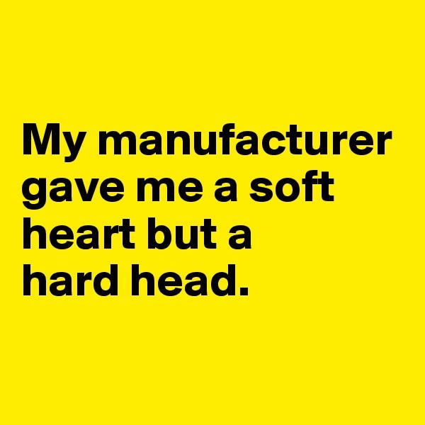 My manufacturer gave me a soft heart but a  hard head.