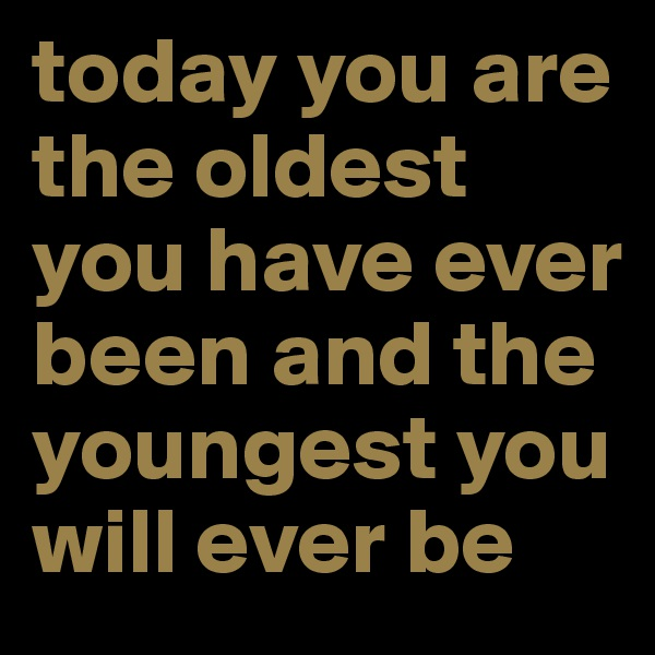 today you are the oldest you have ever been and the youngest you will ever be