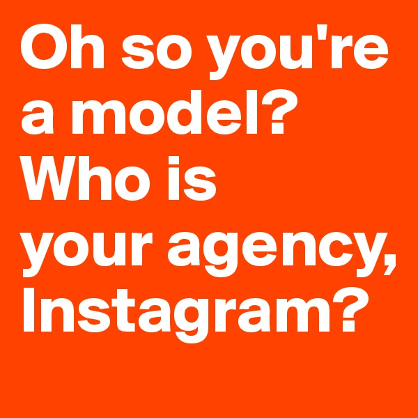 Oh so you're a model? Who is  your agency, Instagram?