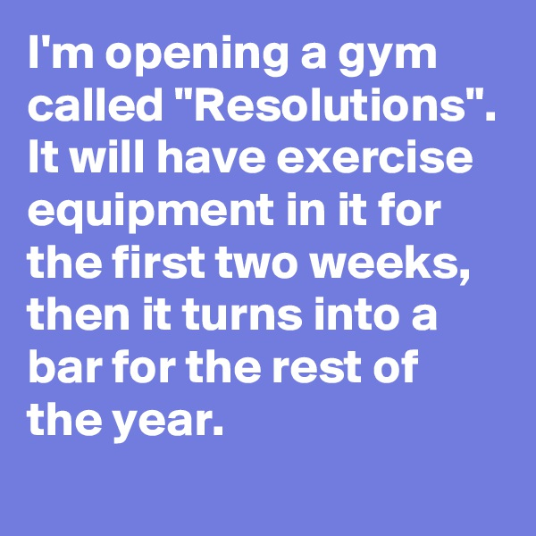 "I'm opening a gym called ""Resolutions"". It will have exercise equipment in it for the first two weeks, then it turns into a bar for the rest of the year."
