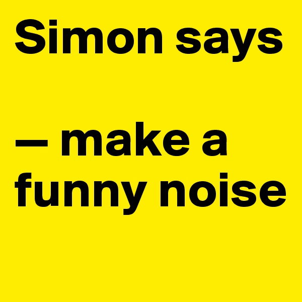 Simon says  — make a funny noise