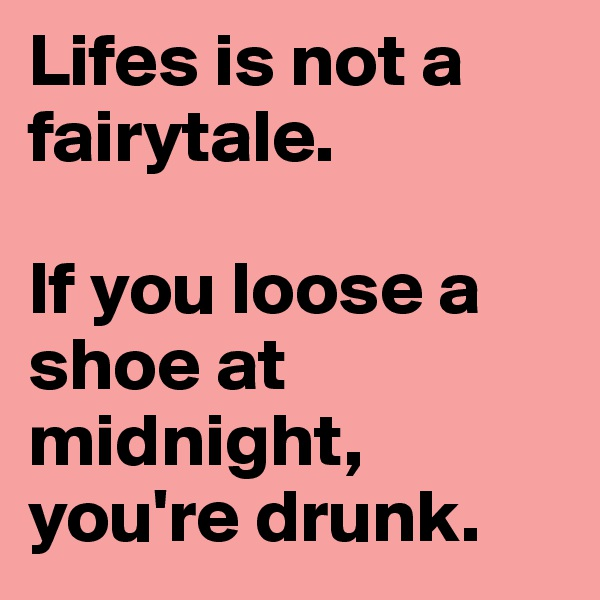Lifes is not a fairytale.   If you loose a shoe at midnight, you're drunk.