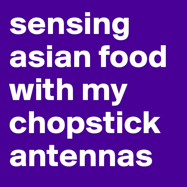 sensing asian food with my chopstick antennas