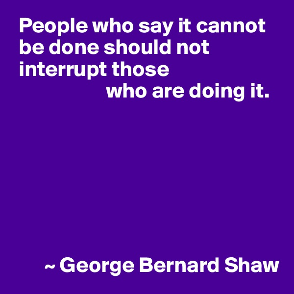 People who say it cannot   be done should not  interrupt those                      who are doing it.               ~ George Bernard Shaw