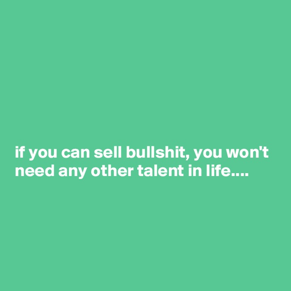 if you can sell bullshit, you won't need any other talent in life....