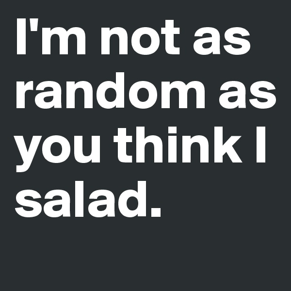 I'm not as random as you think I salad.
