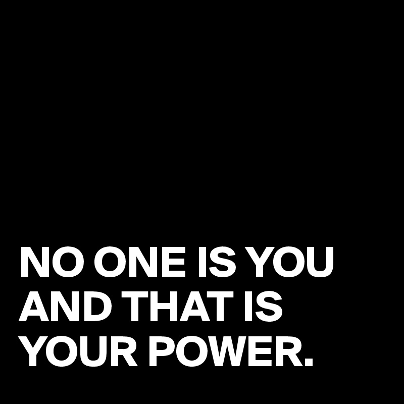 NO ONE IS YOU AND THAT IS YOUR POWER.