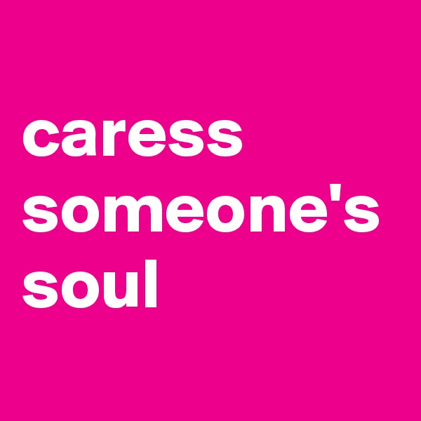 caress someone's soul
