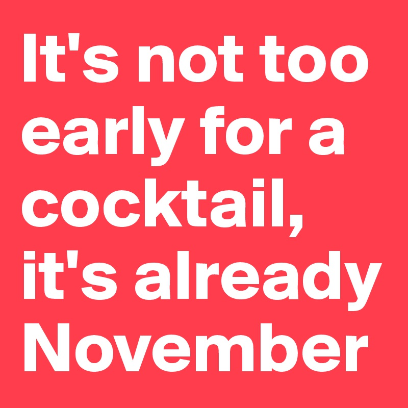 It's not too early for a cocktail, it's already November