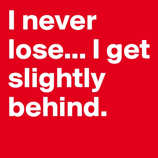I never lose... I get slightly behind.