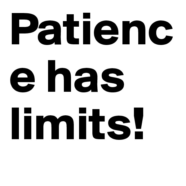 Patience has limits!