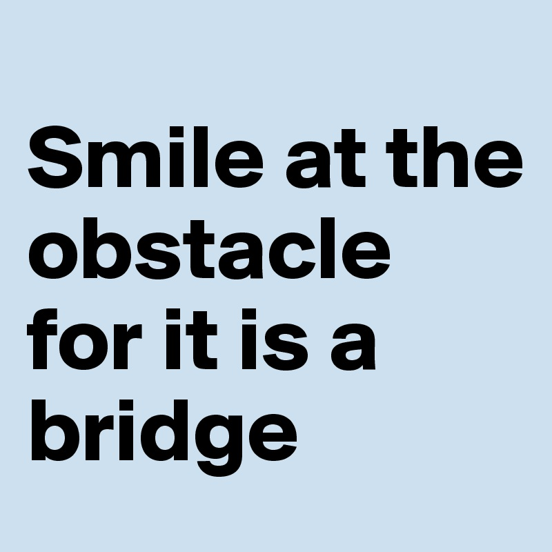 Smile at the obstacle for it is a bridge