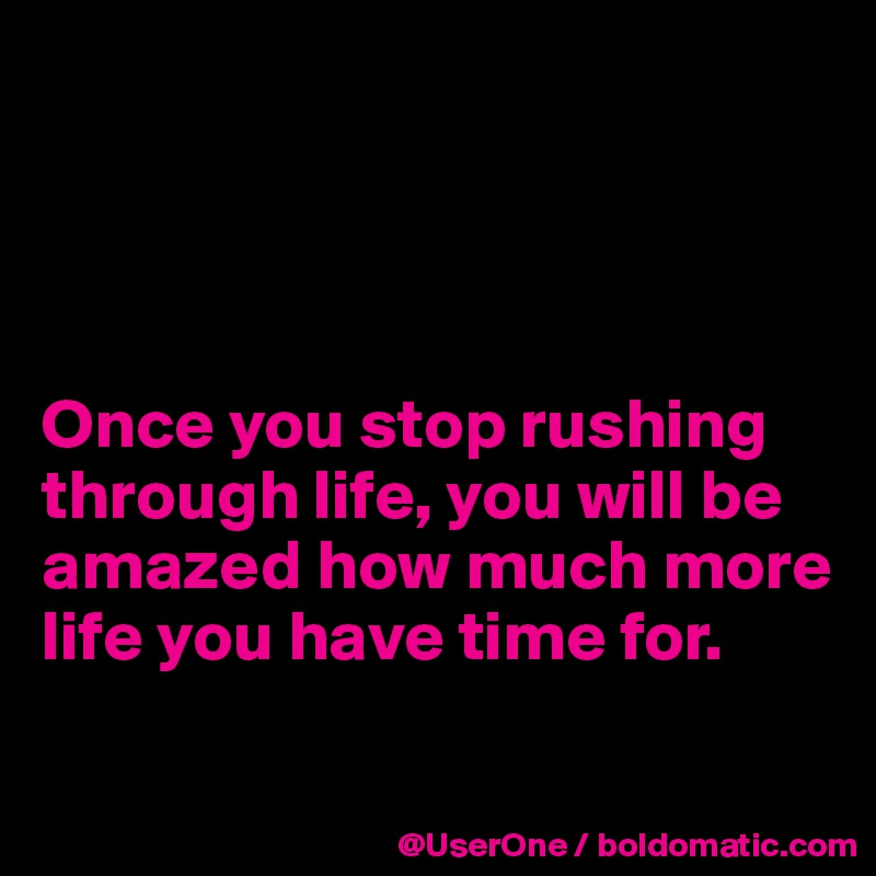 Once you stop rushing through life, you will be amazed how much more life you have time for.