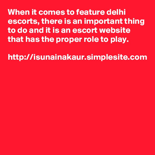 When it comes to feature delhi escorts, there is an important thing to do and it is an escort website that has the proper role to play.   http://isunainakaur.simplesite.com