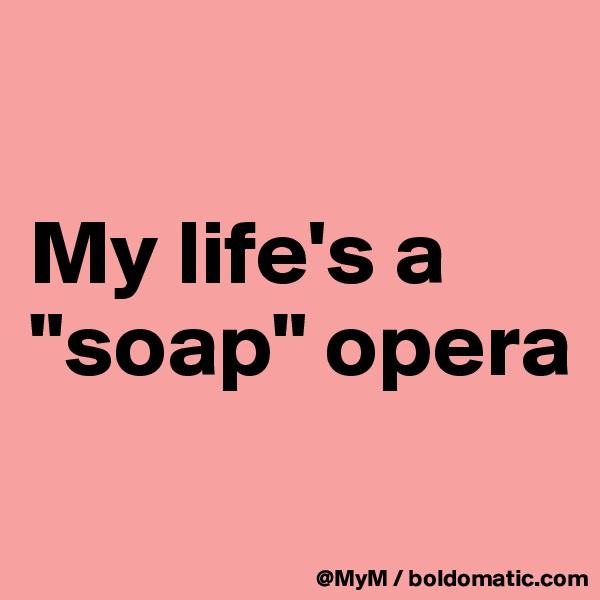 "My life's a ""soap"" opera"