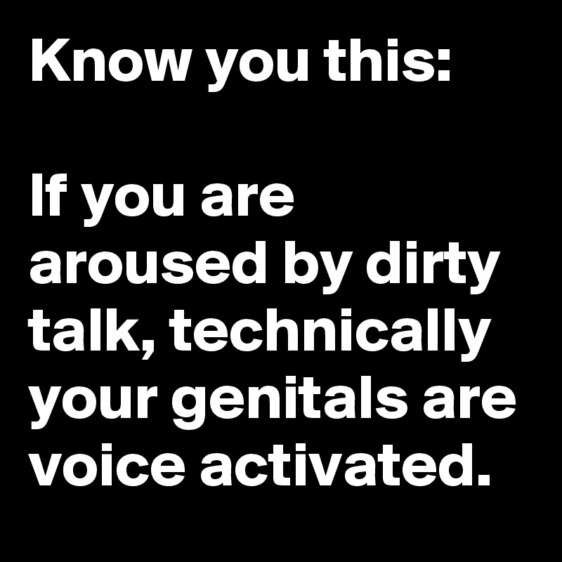 Know you this:   If you are aroused by dirty talk, technically your genitals are voice activated.