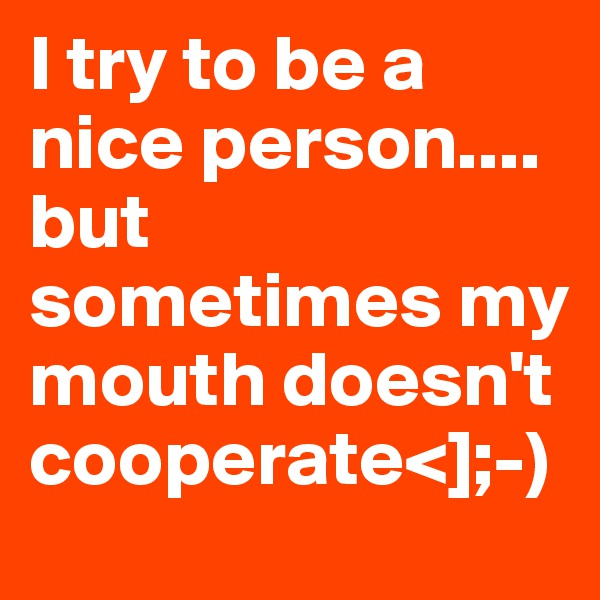 I try to be a nice person....  but sometimes my mouth doesn't cooperate<];-)