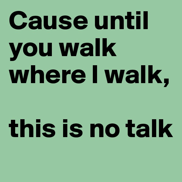 Cause until you walk where I walk,   this is no talk