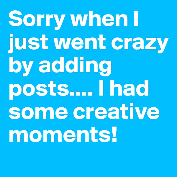 Sorry when I just went crazy by adding posts.... I had some creative moments!