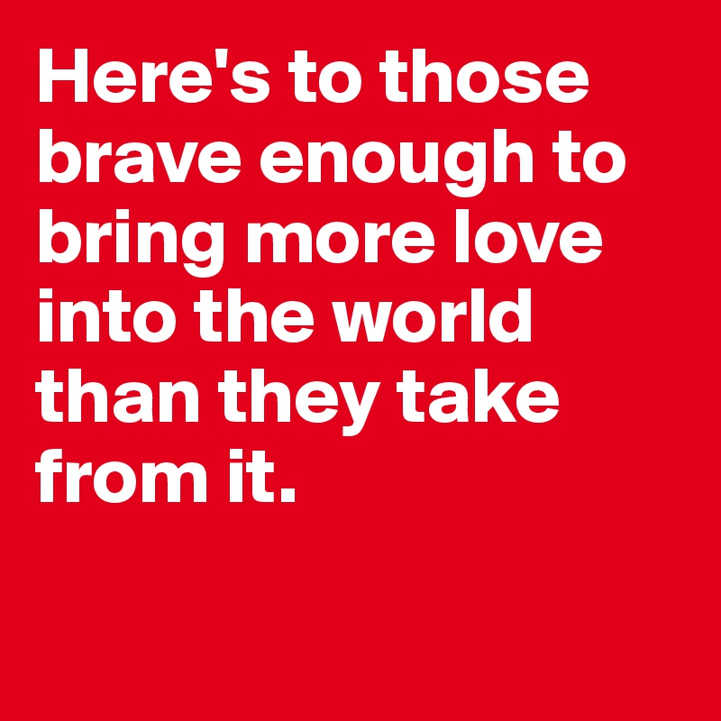Here's to those brave enough to bring more love into the world than they take from it.