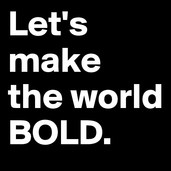 Let's make the world BOLD.
