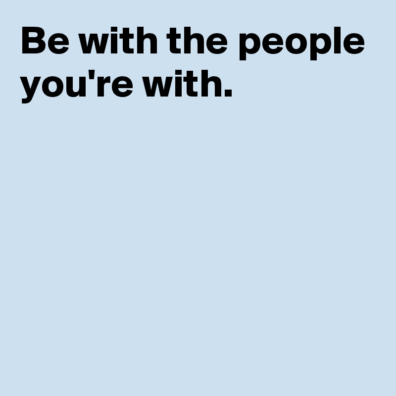 Be with the people you're with.